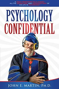 Psychology Confidential: A Crazy Professor Tells Almost All the Adventures and Misadventures of His Life in Psychology